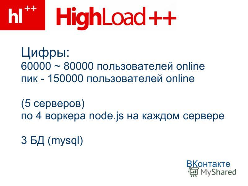 Цифры: 60000 ~ 80000 пользователей online пик - 150000 пользователей online (5 серверов) по 4 воркера node.js на каждом сервере 3 БД (mysql) ВКонтакте