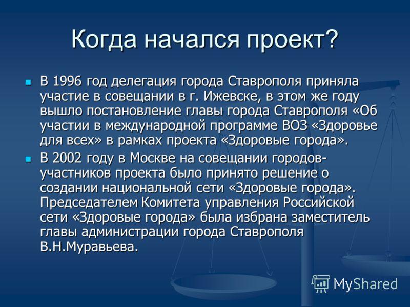Когда начался проект? В 1996 год делегация города Ставрополя приняла участие в совещании в г. Ижевске, в этом же году вышло постановление главы города Ставрополя «Об участии в международной программе ВОЗ «Здоровье для всех» в рамках проекта «Здоровые