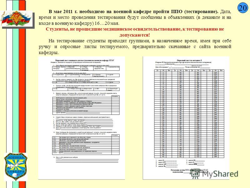 20 В мае 2011 г. необходимо на военной кафедре пройти ППО (тестирование). Дата, время и место проведения тестирования будут сообщены в объявлениях (в деканате и на входе в военную кафедру) 16…20 мая. Студенты, не прошедшие медицинское освидетельствов