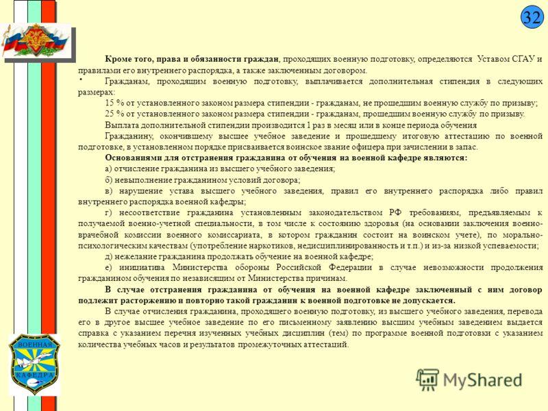 32. Кроме того, права и обязанности граждан, проходящих военную подготовку, определяются Уставом СГАУ и правилами его внутреннего распорядка, а также заключенным договором. Гражданам, проходящим военную подготовку, выплачивается дополнительная стипен