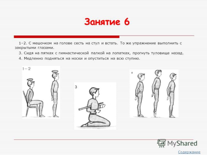 1–2. С мешочком на голове сесть на стул и встать. То же упражнение выполнить с закрытыми глазами. 3. Сидя на пятках с гимнастической палкой на лопатках, прогнуть туловище назад. 4. Медленно подняться на носки и опуститься на всю ступню. Занятие 6 Со