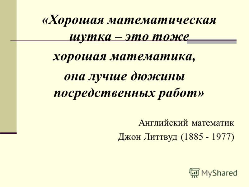 «Хорошая математическая шутка – это тоже хорошая математика, она лучше дюжины посредственных работ» Английский математик Джон Литтвуд (1885 - 1977)