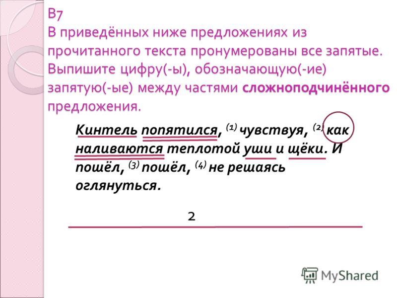 В 7 В приведённых ниже предложениях из прочитанного текста пронумерованы все запятые. Выпишите цифру (- ы ), обозначающую (- ие ) запятую (- ые ) между частями сложноподчинённого предложения. Кинтель попятился, (1) чувствуя, (2) как наливаются теплот