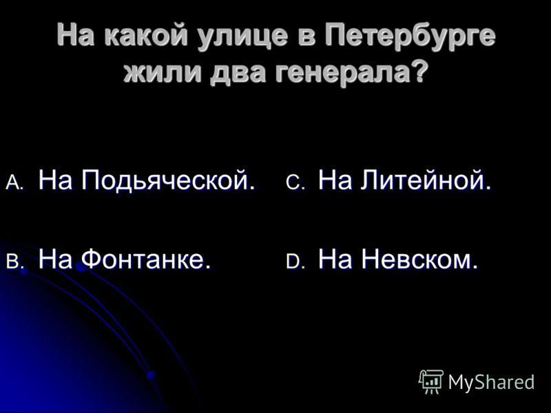 На какой улице в Петербурге жили два генерала? A. На Подьяческой. B. На Фонтанке. C. На Литейной. D. На Невском.