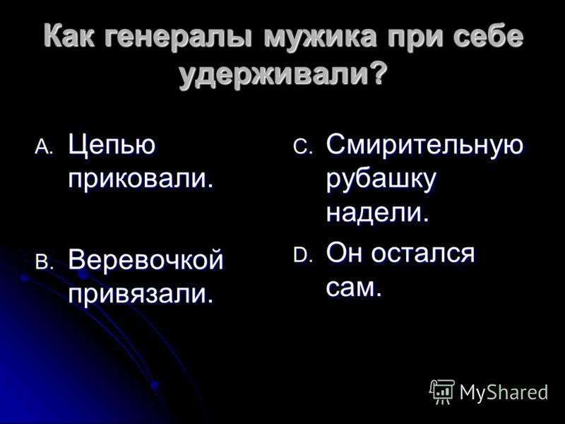 Как генералы мужика при себе удерживали? A. Цепью приковали. B. Веревочкой привязали. C. Смирительную рубашку надели. D. Он остался сам.