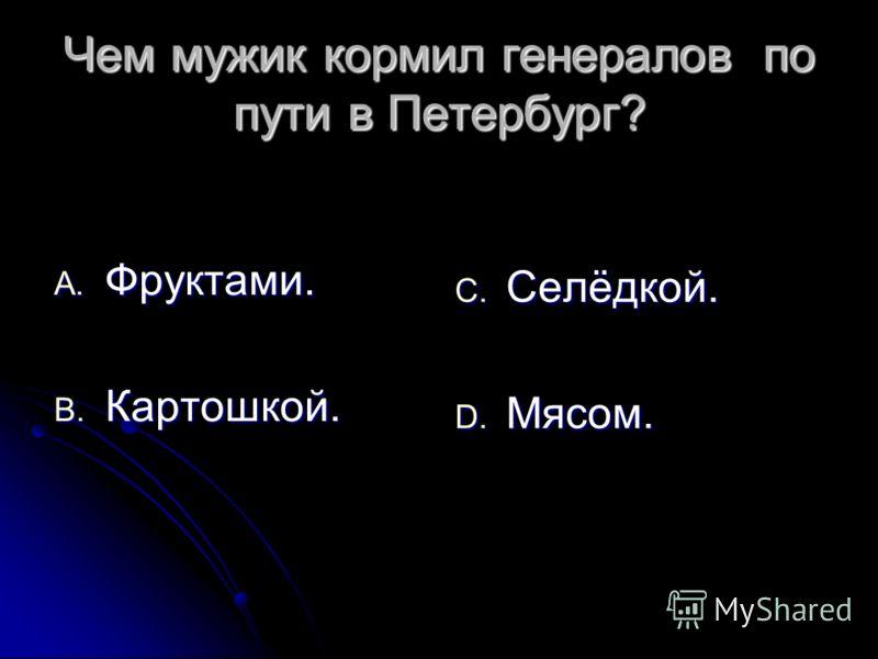 Чем мужик кормил генералов по пути в Петербург? A. Фруктами. B. Картошкой. C. Селёдкой. D. Мясом.