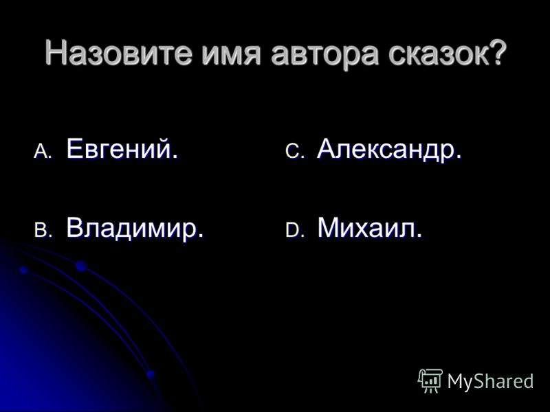Назовите имя автора сказок? A. Евгений. B. Владимир. C. Александр. D. Михаил.