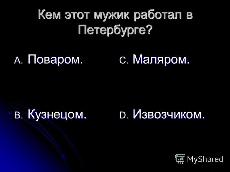 Кем этот мужик работал в Петербурге? A. Поваром. B. Кузнецом. C. Маляром. D. Извозчиком.
