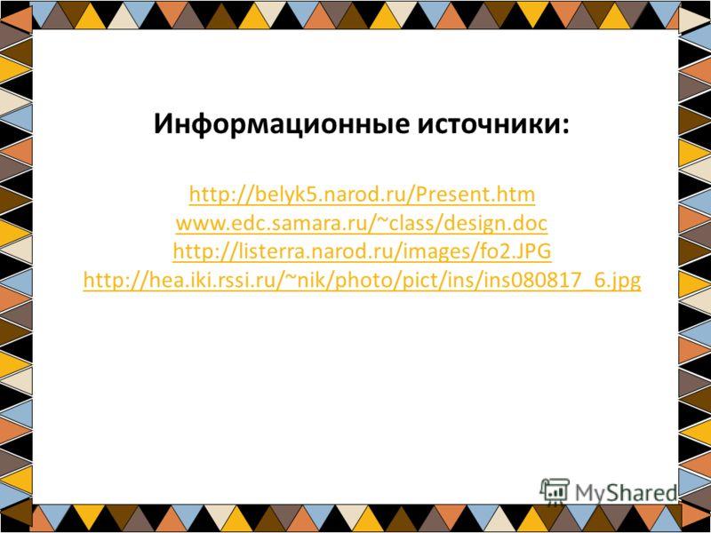 Информационные источники: http://belyk5.narod.ru/Present.htm www.edc.samara.ru/~class/design.doc http://listerra.narod.ru/images/fo2.JPG http://hea.iki.rssi.ru/~nik/photo/pict/ins/ins080817_6.jpg