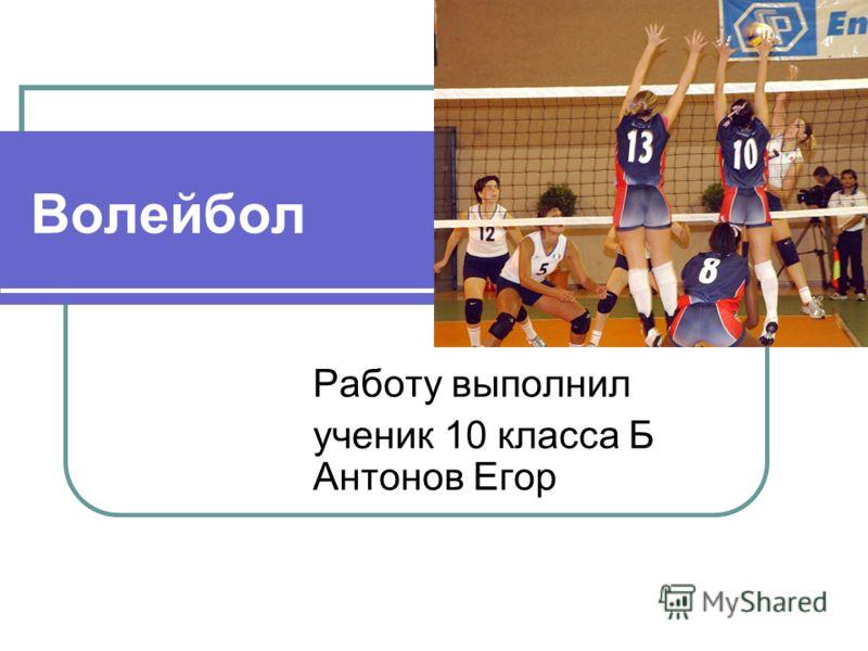 Волейбол Работу выполнил ученик 10 класса Б Антонов Егор