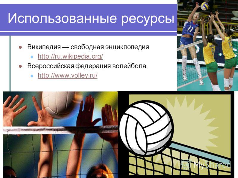 Использованные ресурсы Википедия свободная энциклопедия http://ru.wikipedia.org/ Всероссийская федерация волейбола http://www.volley.ru/