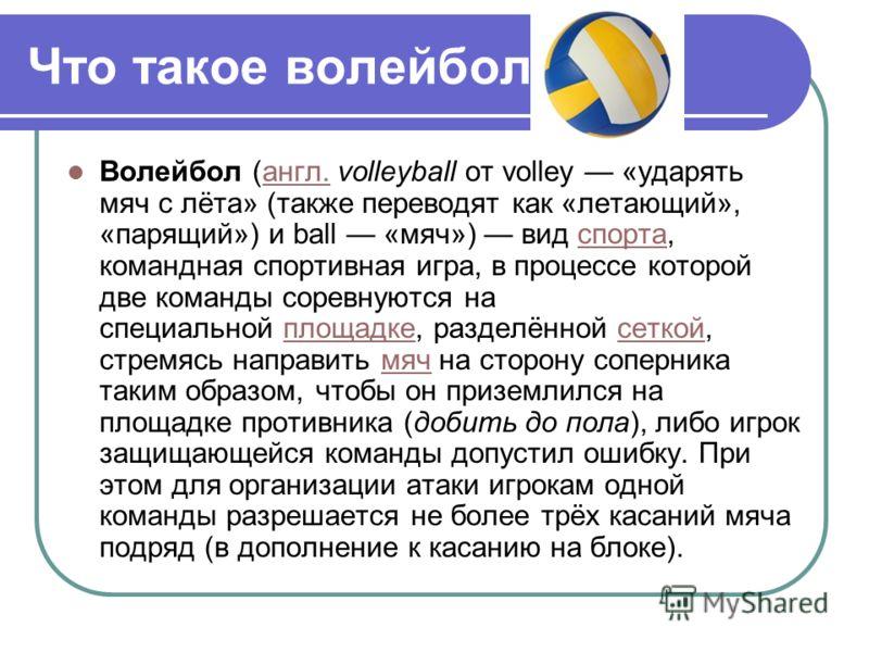 Что такое волейбол Волейбол (англ. volleyball от volley «ударять мяч с лёта» (также переводят как «летающий», «парящий») и ball «мяч») вид спорта, командная спортивная игра, в процессе которой две команды соревнуются на специальной площадке, разделён