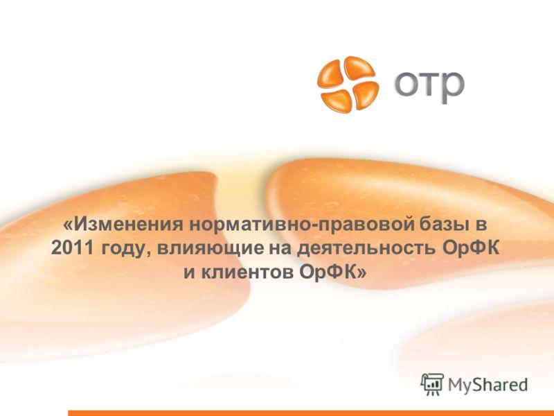 «Изменения нормативно-правовой базы в 2011 году, влияющие на деятельность ОрФК и клиентов ОрФК»
