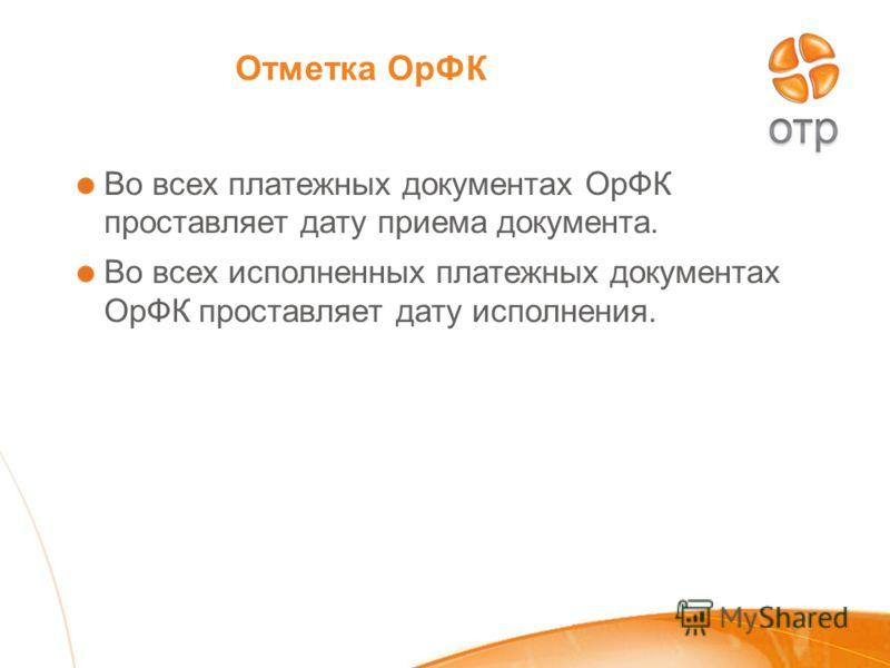 Отметка ОрФК Во всех платежных документах ОрФК проставляет дату приема документа. Во всех исполненных платежных документах ОрФК проставляет дату исполнения.
