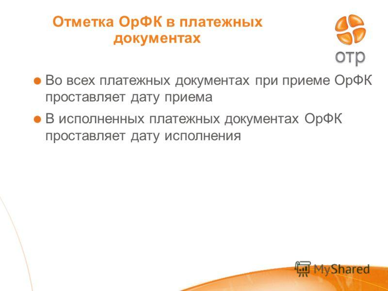 Отметка ОрФК в платежных документах Во всех платежных документах при приеме ОрФК проставляет дату приема В исполненных платежных документах ОрФК проставляет дату исполнения