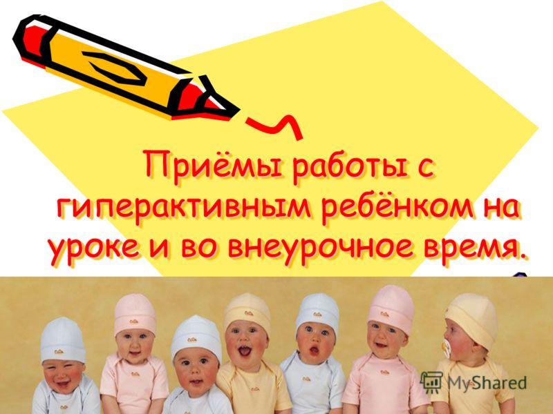 Приёмы работы с гиперактивным ребёнком на уроке и во внеурочное время.