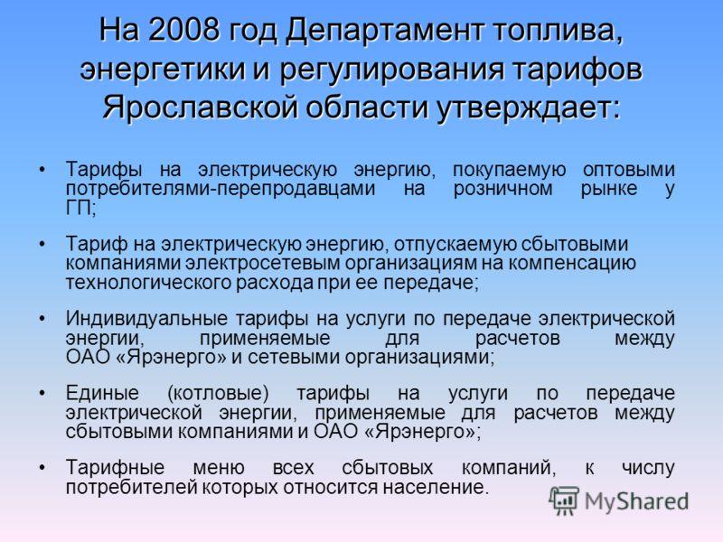 На 2008 год Департамент топлива, энергетики и регулирования тарифов Ярославской области утверждает: Тарифы на электрическую энергию, покупаемую оптовыми потребителями-перепродавцами на розничном рынке у ГП; Тариф на электрическую энергию, отпускаемую