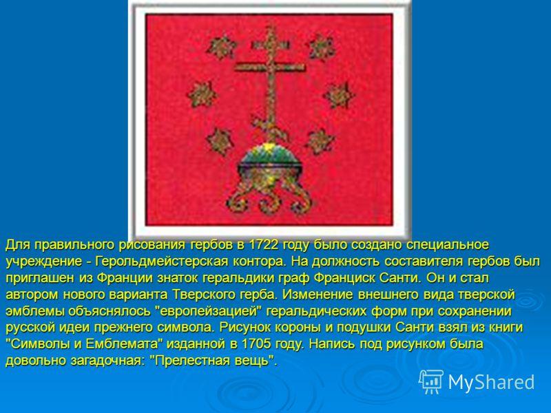 Для правильного рисования гербов в 1722 году было создано специальное учреждение - Герольдмейстерская контора. На должность составителя гербов был приглашен из Франции знаток геральдики граф Франциск Санти. Он и стал автором нового варианта Тверского