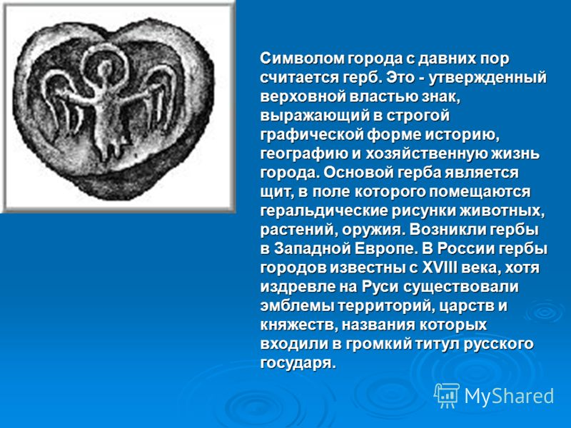 Символом города с давних пор считается герб. Это - утвержденный верховной властью знак, выражающий в строгой графической форме историю, географию и хозяйственную жизнь города. Основой герба является щит, в поле которого помещаются геральдические рису