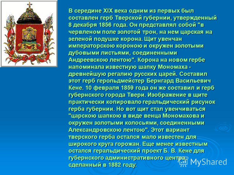 В середине XIX века одним из первых был составлен герб Тверской губернии, утвержденный 8 декабря 1856 года. Он представлял собой