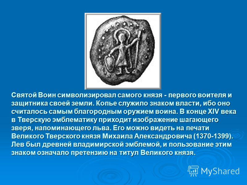 Святой Воин символизировал самого князя - первого воителя и защитника своей земли. Копье служило знаком власти, ибо оно считалось самым благородным оружием воина. В конце XIV века в Тверскую эмблематику приходит изображение шагающего зверя, напоминаю