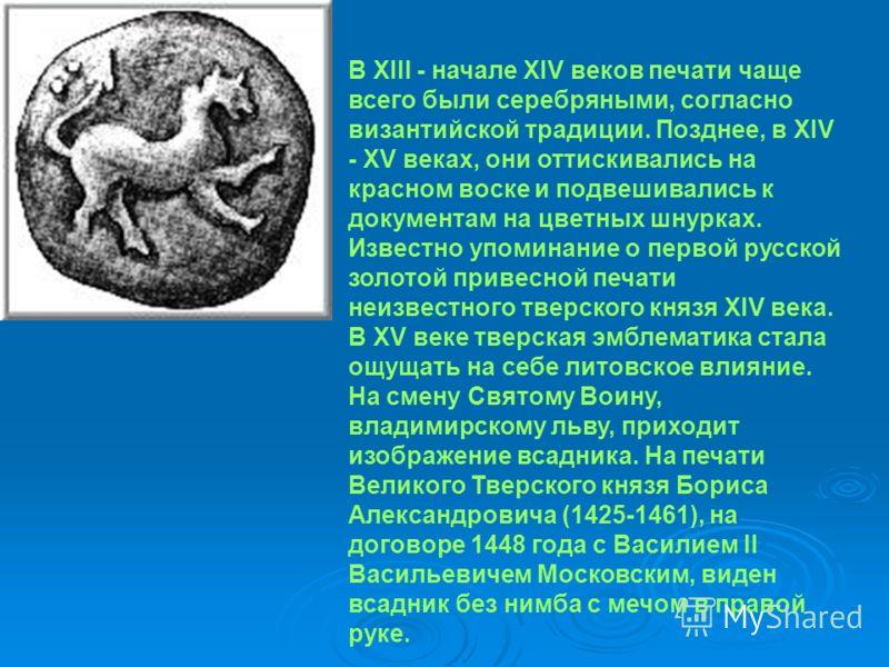В XIII - начале XIV веков печати чаще всего были серебряными, согласно византийской традиции. Позднее, в XIV - XV веках, они оттискивались на красном воске и подвешивались к документам на цветных шнурках. Известно упоминание о первой русской золотой