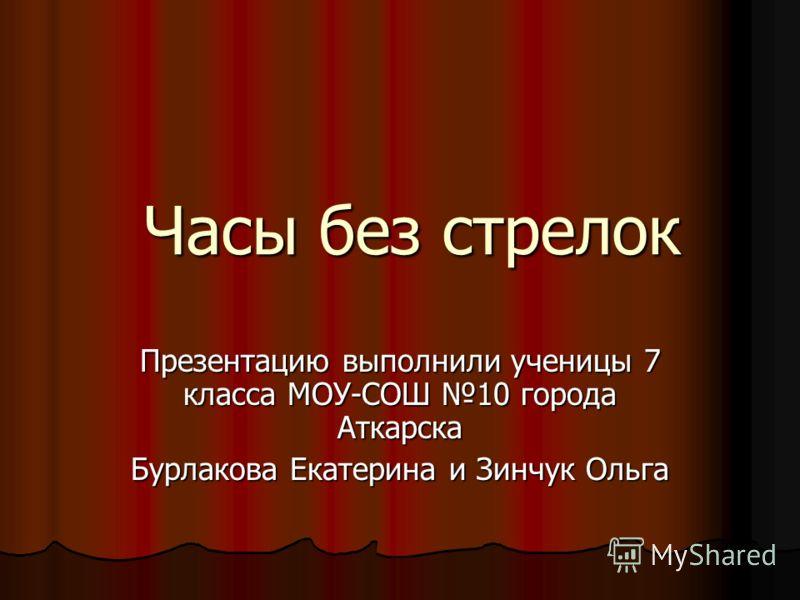 Часы без стрелок Презентацию выполнили ученицы <a href='http://www.myshared.ru/theme/fizika-7-prezentatsiya/' title='7 класс'>7 класса</a> МОУ-СОШ 10