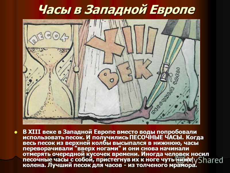 Часы в Западной Европе В XIII веке в Западной Европе вместо воды попробовали использовать песок. И получились ПЕСОЧНЫЕ ЧАСЫ. Когда весь песок из верхн