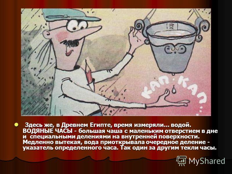 Здесь же, в Древнем Египте, время измеряли... водой. ВОДЯНЫЕ ЧАСЫ - большая чаша с маленьким отверстием в дне и специальными делениями на внутренней п