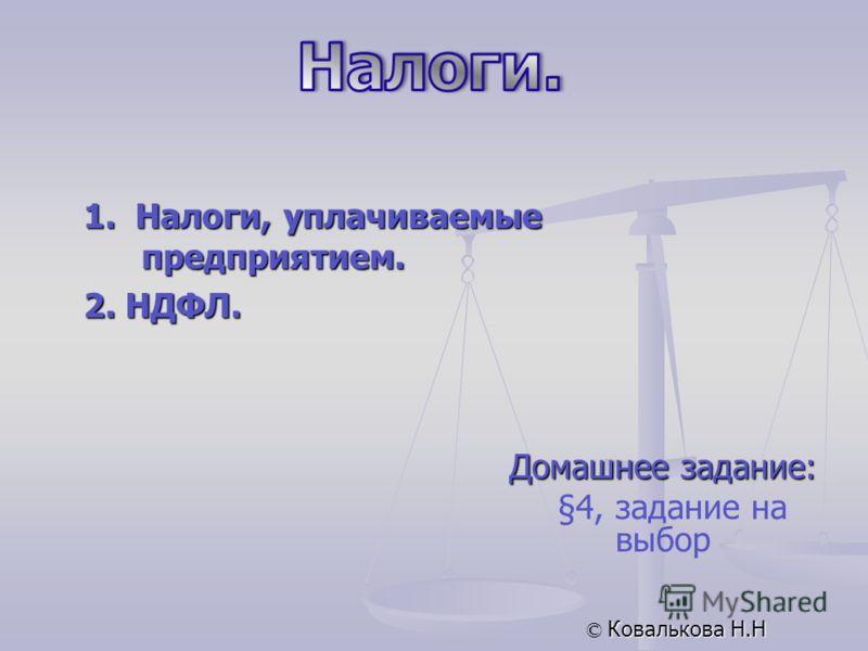 Домашнее задание: §4, задание на выбор © Ковалькова Н.Н 1. Налоги, уплачиваемые предприятием. 2. НДФЛ.