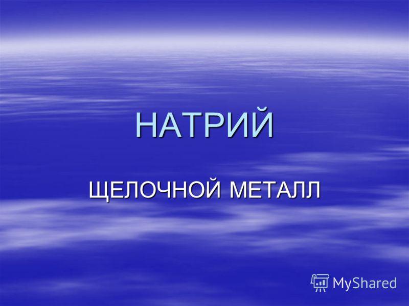 НАТРИЙ ЩЕЛОЧНОЙ МЕТАЛЛ