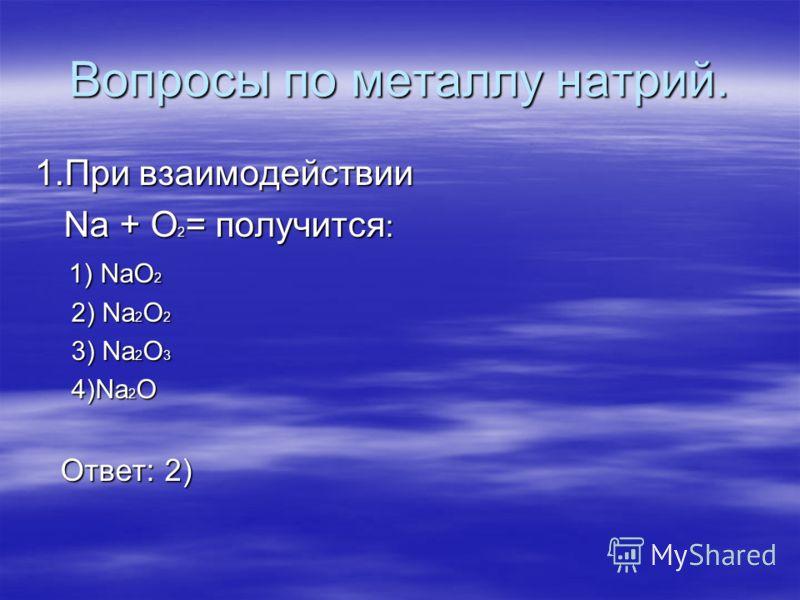 Вопросы по металлу натрий. 1.При взаимодействии Na + O 2 = получится : Na + O 2 = получится : 1) NaO 2 1) NaO 2 2) Na 2 O 2 2) Na 2 O 2 3) Na 2 O 3 3) Na 2 O 3 4)Na 2 O 4)Na 2 O Ответ: 2) Ответ: 2)