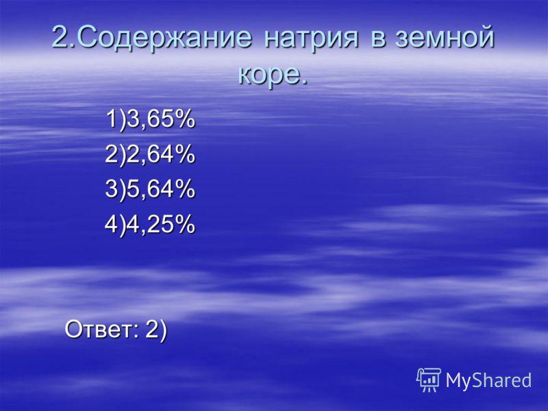 2.Содержание натрия в земной коре. 1)3,65% 2)2,64% 3)5,64% 4)4,25% Ответ: 2)