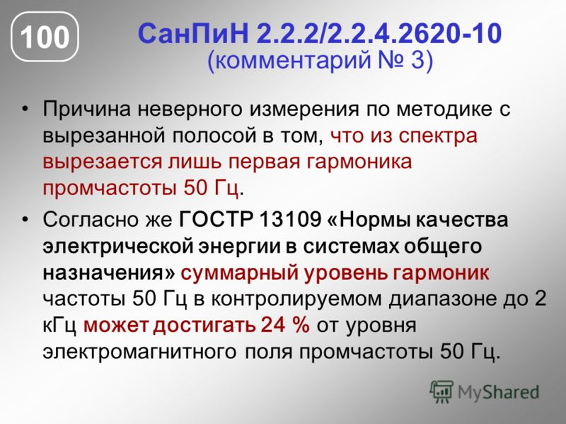 СанПиН 2.2.2/2.2.4.2620-10 (комментарий 3) Причина неверного измерения по методике с вырезанной полосой в том, что из спектра вырезается лишь первая гармоника промчастоты 50 Гц. Согласно же ГОСТР 13109 «Нормы качества электрической энергии в системах