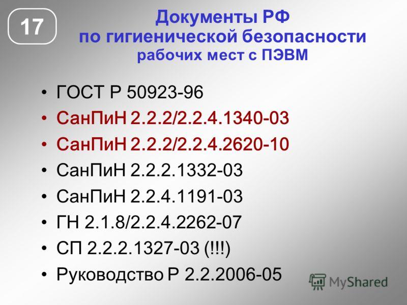 Документы РФ по гигиенической безопасности рабочих мест с ПЭВМ 17 ГОСТ Р 50923-96 СанПиН 2.2.2/2.2.4.1340-03 СанПиН 2.2.2/2.2.4.2620-10 СанПиН 2.2.2.1332-03 СанПиН 2.2.4.1191-03 ГН 2.1.8/2.2.4.2262-07 СП 2.2.2.1327-03 (!!!) Руководство Р 2.2.2006-05
