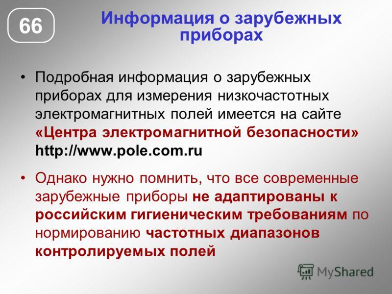 Информация о зарубежных приборах Подробная информация о зарубежных приборах для измерения низкочастотных электромагнитных полей имеется на сайте «Центра электромагнитной безопасности» http://www.pole.com.ru Однако нужно помнить, что все современные з
