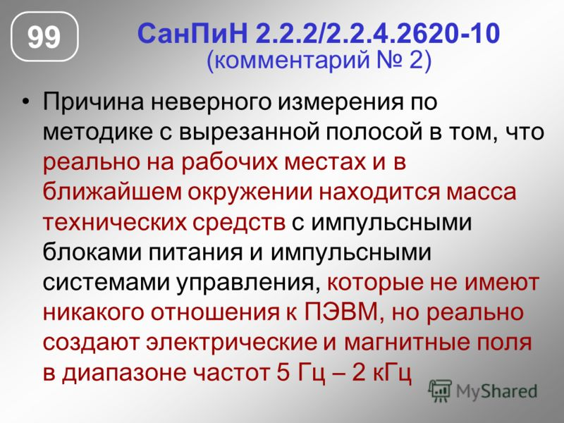 СанПиН 2.2.2/2.2.4.2620-10 (комментарий 2) Причина неверного измерения по методике с вырезанной полосой в том, что реально на рабочих местах и в ближайшем окружении находится масса технических средств с импульсными блоками питания и импульсными систе