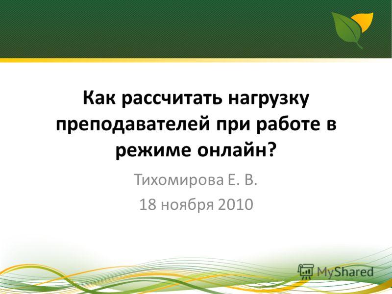 Как рассчитать нагрузку преподавателей при работе в режиме онлайн? Тихомирова Е. В. 18 ноября 2010