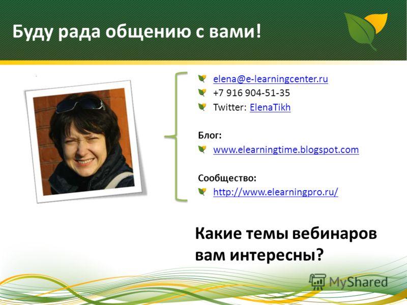 elena@e-learningcenter.ru +7 916 904-51-35 Twitter: ElenaTikhElenaTikh Блог: www.elearningtime.blogspot.com Сообщество: http://www.elearningpro.ru/ Какие темы вебинаров вам интересны? Буду рада общению с вами!
