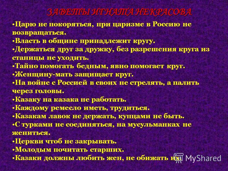 Царю не покоряться, при царизме в Россию не возвращаться. Власть в общине принадлежит кругу. Держаться друг за дружку, без разрешения круга из станицы не уходить. Тайно помогать бедным, явно помогает круг. Женщину-мать защищает круг. На войне с Росси