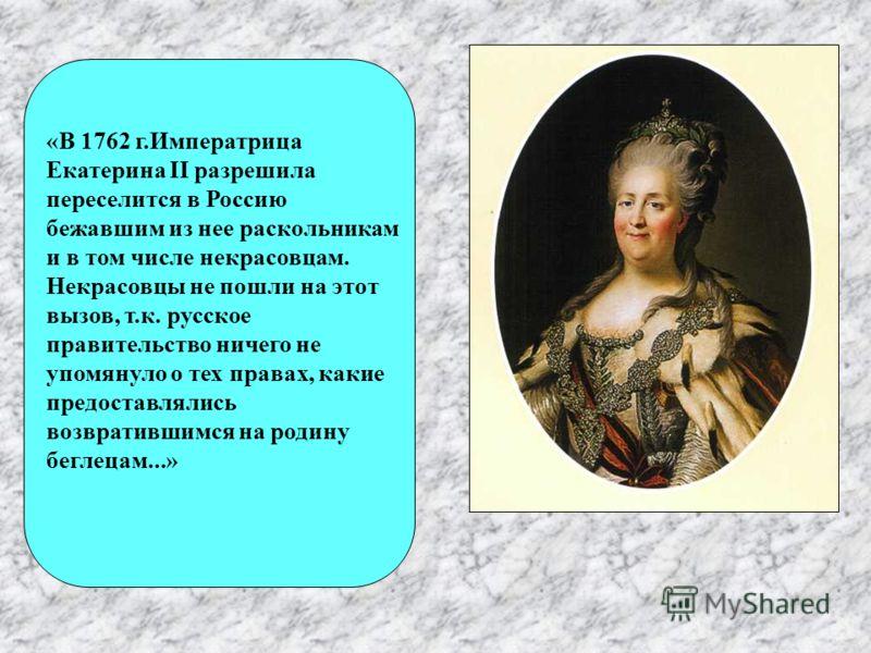 «В 1762 г.Императрица Екатерина II разрешила переселится в Россию бежавшим из нее раскольникам и в том числе некрасовцам. Некрасовцы не пошли на этот вызов, т.к. русское правительство ничего не упомянуло о тех правах, какие предоставлялись возвративш