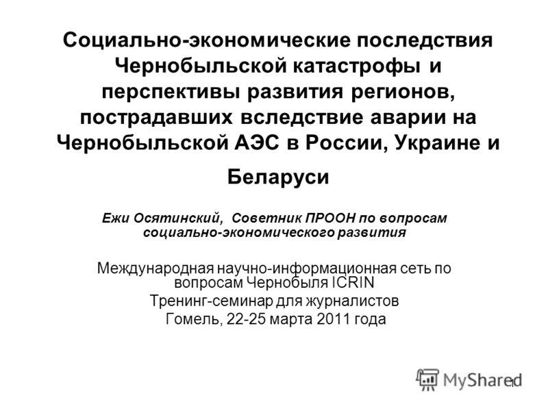 1 Социально-экономические последствия Чернобыльской катастрофы и перспективы развития регионов, пострадавших вследствие аварии на Чернобыльской АЭС в России, Украине и Беларуси Ежи Осятинский, Советник ПРООН по вопросам социально-экономического разви