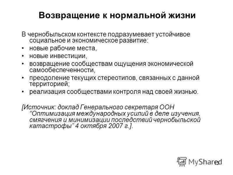 13 Возвращение к нормальной жизни В чернобыльском контексте подразумевает устойчивое социальное и экономическое развитие: новые рабочие места, новые инвестиции, возвращение сообществам ощущения экономической самообеспеченности, преодоление текущих ст