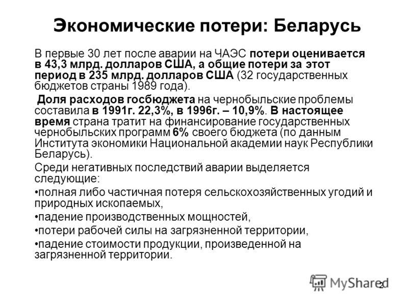 2 Э кономические потери: Беларусь В первые 30 лет после аварии на ЧАЭС потери оценивается в 43,3 млрд. долларов США, а общие потери за этот период в 2