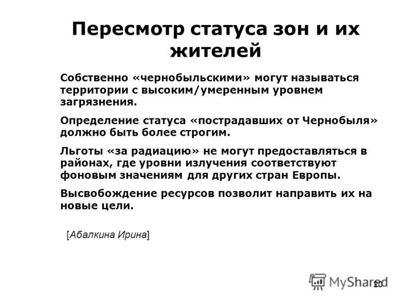 20 Пересмотр статуса зон и их жителей Собственно «чернобыльскими» могут называться территории с высоким/умеренным уровнем загрязнения. Определение статуса «пострадавших от Чернобыля» должно быть более строгим. Льготы «за радиацию» не могут предоставл