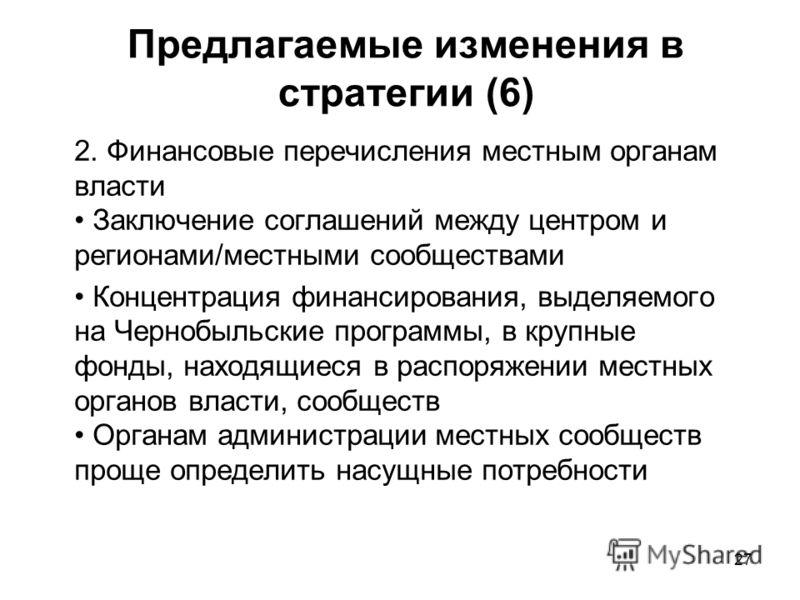 27 Предлагаемые изменения в стратегии (6) 2. Финансовые перечисления местным органам власти Заключение соглашений между центром и регионами/местными сообществами Концентрация финансирования, выделяемого на Чернобыльские программы, в крупные фонды, на