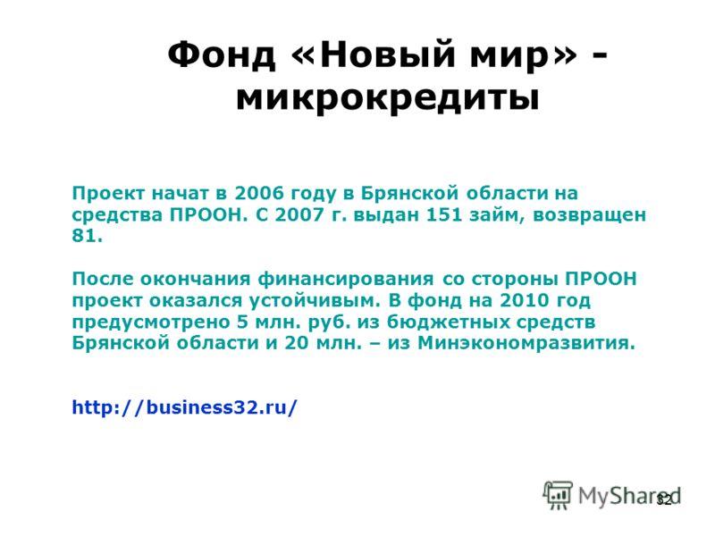 32 Фонд «Новый мир» - микрокредиты Проект начат в 2006 году в Брянской области на средства ПРООН. С 2007 г. выдан 151 займ, возвращен 81. После оконча
