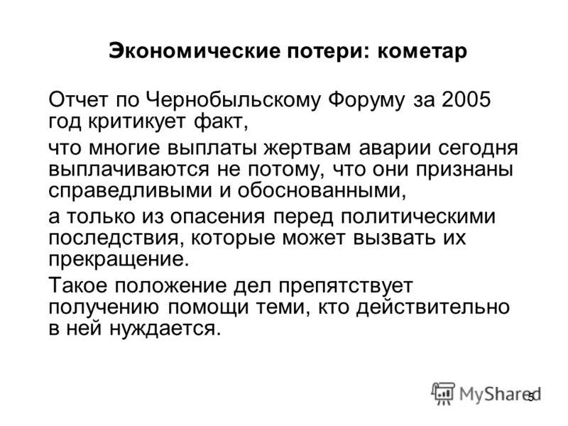 5 Э кономические потери: кометар Отчет по Чернобыльскому Форуму за 2005 год критикует факт, что многие выплаты жертвам аварии сегодня выплачиваются не потому, что они признаны справедливыми и обоснованными, а только из опасения перед политическими по