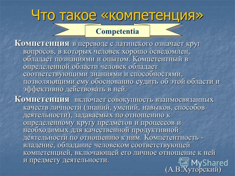 Что такое «компетенция» Компетенция в переводе с латинского означает круг вопросов, в которых человек хорошо осведомлен, обладает познаниями и опытом. Компетентный в определенной области человек обладает соответствующими знаниями и способностями, поз