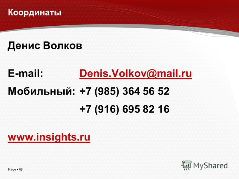 Page 69 Координаты Денис Волков E-mail: Denis.Volkov@mail.ru Мобильный:+7 (985) 364 56 52 +7 (916) 695 82 16 www.insights.ru